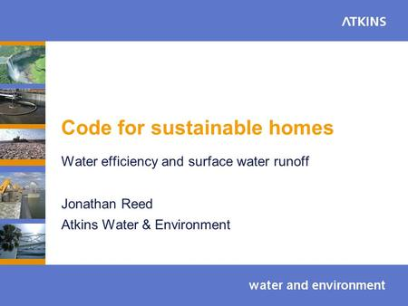 Code for sustainable homes Water efficiency and surface water runoff Jonathan Reed Atkins Water & Environment.