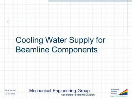 Gene Swetin 11/01/2002 Mechanical Engineering Group Accelerator Systems Division Cooling Water Supply for Beamline Components.