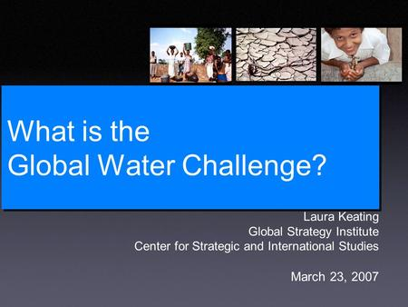 What is the Global Water Challenge? Laura Keating Global Strategy Institute Center for Strategic and International Studies March 23, 2007.