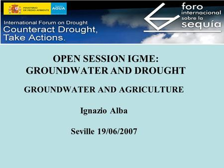 OPEN SESSION IGME: GROUNDWATER AND DROUGHT GROUNDWATER AND AGRICULTURE Ignazio Alba Seville 19/06/2007.