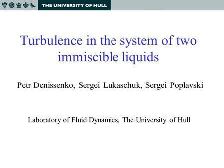 Turbulence in the system of two immiscible liquids Petr Denissenko, Sergei Lukaschuk, Sergei Poplavski Laboratory of Fluid Dynamics, The University of.