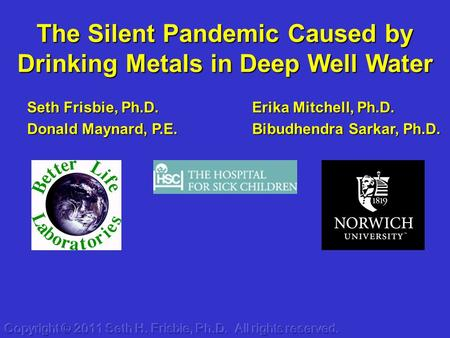 The Silent Pandemic Caused by Drinking Metals in Deep Well Water Erika Mitchell, Ph.D. Bibudhendra Sarkar, Ph.D. Seth Frisbie, Ph.D. Donald Maynard, P.E.
