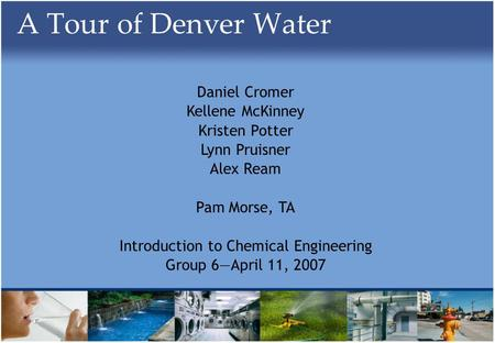A Tour of Denver Water Daniel Cromer Kellene McKinney Kristen Potter Lynn Pruisner Alex Ream Pam Morse, TA Introduction to Chemical Engineering Group 6April.
