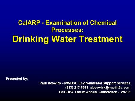 CalARP - Examination of Chemical Processes: Drinking Water Treatment Presented by: Paul Beswick - MWDSC Environmental Support Services (213) 217-5533