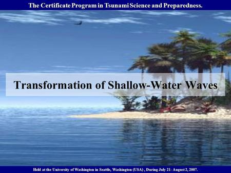 Transformation of Shallow-Water Waves The Certificate Program in Tsunami Science and Preparedness. Held at the University of Washington in Seattle, Washington.