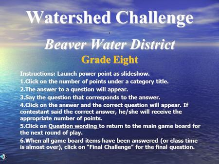Watershed Challenge Beaver Water District Watershed Challenge. Beaver Water District Grade Eight Instructions: Launch power point as slideshow. 1.Click.