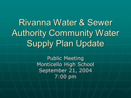 Rivanna Water & Sewer Authority Community Water Supply Plan Update Public Meeting Monticello High School September 21, 2004 7:00 pm.