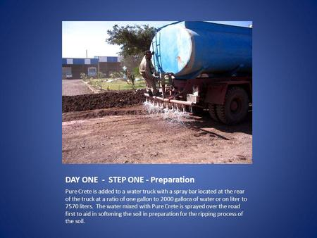 DAY ONE - STEP ONE - Preparation Pure Crete is added to a water truck with a spray bar located at the rear of the truck at a ratio of one gallon to 2000.