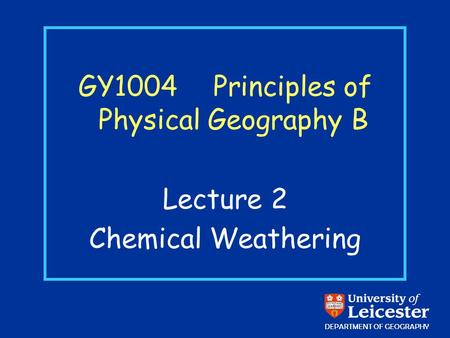GY1004 Principles of Physical Geography B Lecture 2 Chemical Weathering DEPARTMENT OF GEOGRAPHY.