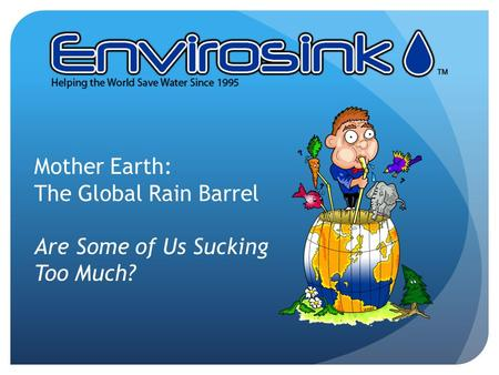 Mother Earth: The Global Rain Barrel Are Some of Us Sucking Too Much?