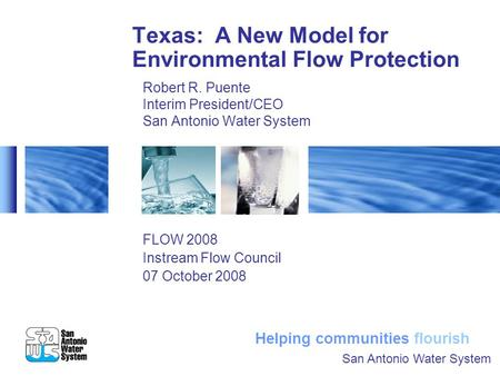 Helping communities flourish Texas: A New Model for Environmental Flow Protection Robert R. Puente Interim President/CEO San Antonio Water System FLOW.