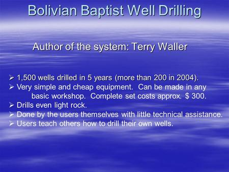 Bolivian Baptist Well Drilling Author of the system: Terry Waller 1,500 wells drilled in 5 years (more than 200 in 2004). 1,500 wells drilled in 5 years.