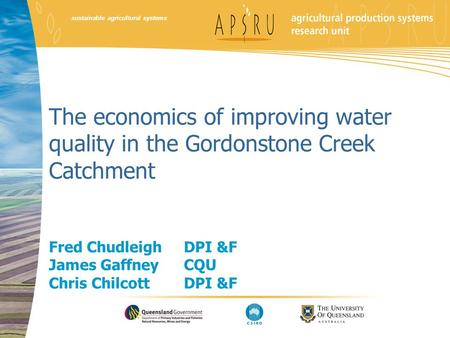 Sustainable agricultural systems The economics of improving water quality in the Gordonstone Creek Catchment Fred Chudleigh DPI &F James Gaffney CQU Chris.