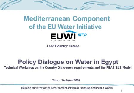 1 Mediterranean Component of the EU Water Initiative Lead Country: Greece Hellenic Ministry for the Environment, Physical Planning and Public Works Policy.