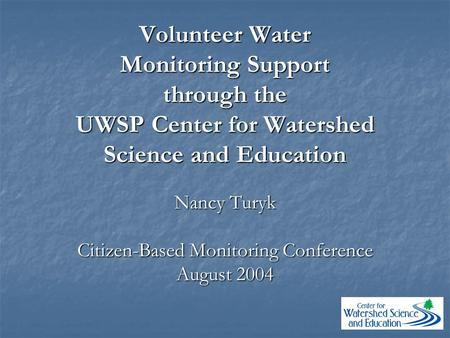Volunteer Water Monitoring Support through the UWSP Center for Watershed Science and Education Nancy Turyk Citizen-Based Monitoring Conference August 2004.