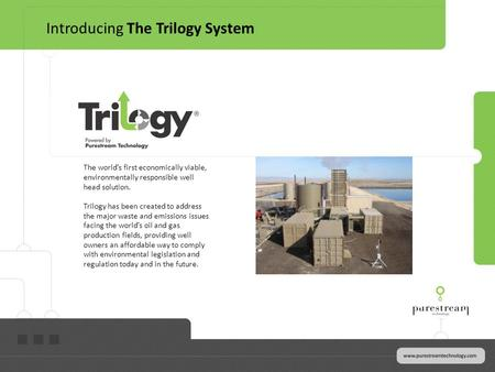 The worlds first economically viable, environmentally responsible well head solution. Trilogy has been created to address the major waste and emissions.