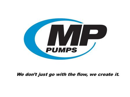 We dont just go with the flow, we create it.. Who is MP Pumps? Established in 1942 Right-sized pump company Small enough to be creative Large enough to.
