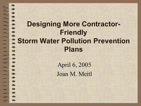 Designing More Contractor- Friendly Storm Water Pollution Prevention Plans April 6, 2005 Joan M. Meitl.