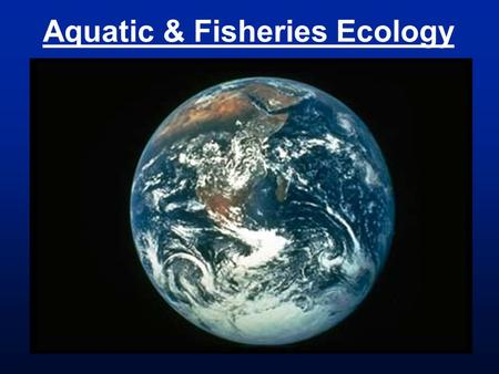 Aquatic & Fisheries Ecology. Aquatic = taking place in or on water Fishery = the occupation, industry, or season of taking fish or other aquatic animals.