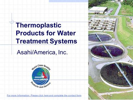 Thermoplastic Products for Water Treatment Systems Asahi/America, Inc. For more Information: Please click here and complete the contact form.