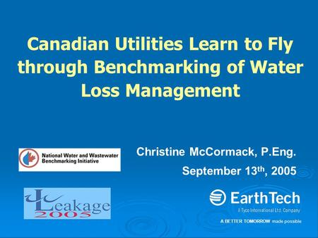 A BETTER TOMORROW made possible Canadian Utilities Learn to Fly through Benchmarking of Water Loss Management Christine McCormack, P.Eng. September 13.