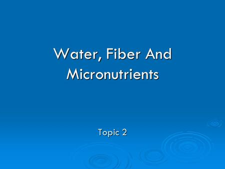 Water, Fiber And Micronutrients Topic 2. Water-Is It Necessary? Essential to survival Essential to survival Body is close to 70% water Body is close to.