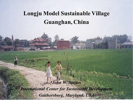 Longju Model Sustainable Village Guanghan, China John W. Spears International Center for Sustainable Development Gaithersburg, Maryland, USA.