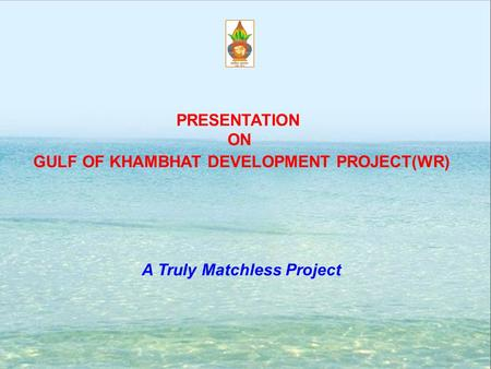 GULF OF KHAMBHAT <strong>DEVELOPMENT</strong> PROJECT(WR) A Truly Matchless Project