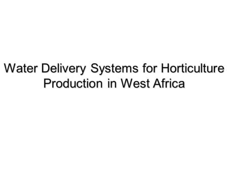 Water Delivery Systems for Horticulture Production in West Africa.