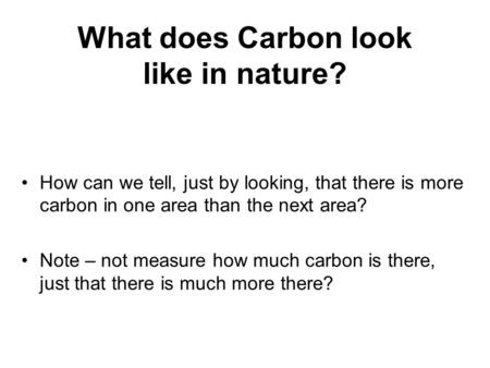 What does Carbon look like in nature? How can we tell, just by looking, that there is more carbon in one area than the next area? Note – not measure how.