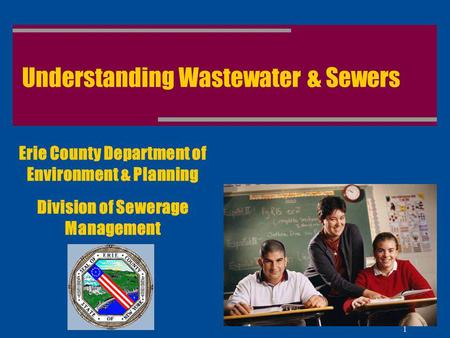 1 Understanding Wastewater & Sewers Erie County Department of Environment & Planning Division of Sewerage Management.