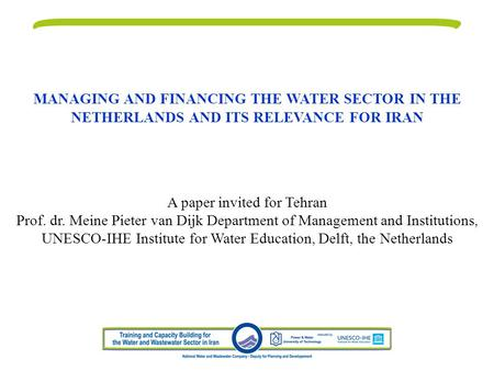 MANAGING AND FINANCING THE WATER SECTOR IN THE NETHERLANDS AND ITS RELEVANCE FOR IRAN A paper invited for Tehran Prof. dr. Meine Pieter van Dijk Department.