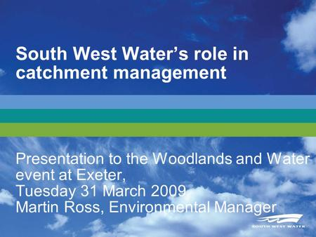 South West Waters role in catchment management Presentation to the Woodlands and Water event at Exeter, Tuesday 31 March 2009 Martin Ross, Environmental.
