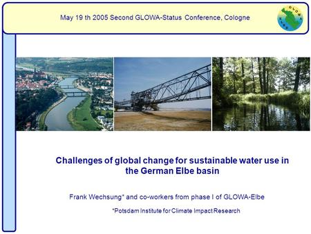 Frank Wechsung* and co-workers from phase I of GLOWA-Elbe May 19 th 2005 Second GLOWA-Status Conference, Cologne Challenges of global change for sustainable.