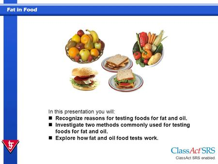 Fat in Food ClassAct SRS enabled. In this presentation you will: Recognize reasons for testing foods for fat and oil. Investigate two methods commonly.