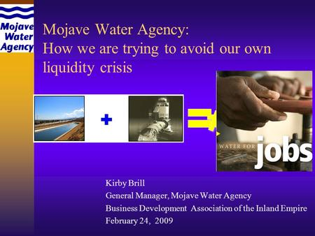 Mojave Water Agency: How we are trying to avoid our own liquidity crisis Kirby Brill General Manager, Mojave Water Agency Business Development Association.