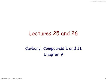 C 2004 Barry Linkletter, UPEI Chemistry 243 - Lecture 25 and 261 Lectures 25 and 26 Carbonyl Compounds I and II Chapter 9.