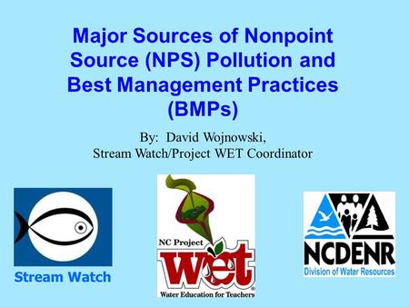 Major Sources of Nonpoint Source (NPS) Pollution and Best Management Practices (BMPs) By: David Wojnowski, Stream Watch/Project WET Coordinator Stream.