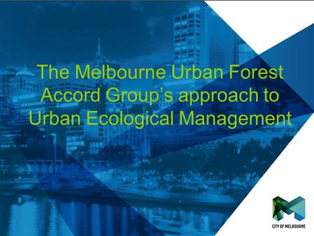 The Melbourne Urban Forest Accord Groups approach to Urban Ecological Management.