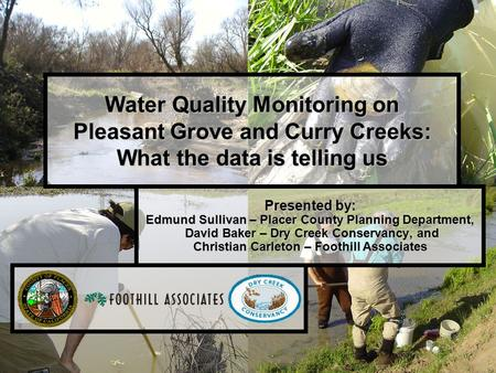 1 Water Quality Monitoring on Pleasant Grove and Curry Creeks: What the data is telling us Presented by: Edmund Sullivan – Placer County Planning Department,