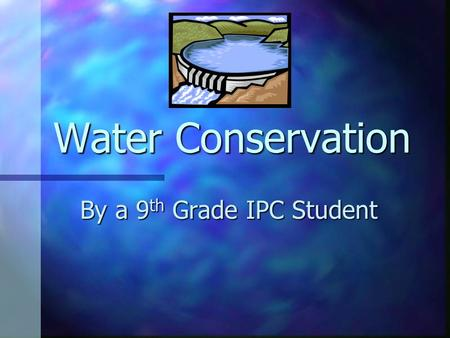 Water Conservation By a 9 th Grade IPC Student. Wasted Water Most of the water within normal households are consumed and used more than they should be.