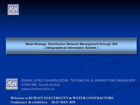 Welcome to KUWAIT ELECTRICITY & WATER CONTRACTORS Conference & exhibition 26-27 MAY 2010 Water/Sewage Distribution Network Management through GIS ( Geographical.