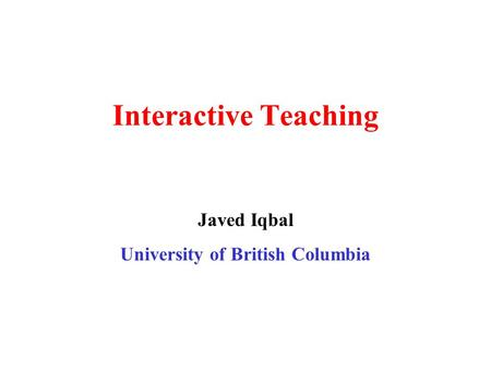 Interactive Teaching Javed Iqbal University of British Columbia.