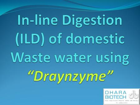The ILD Purpose 1. Reduce the toxicity or negative impact of the Domestic waste water. 2. Treatment starts at source, in pipelines before it reaches central.