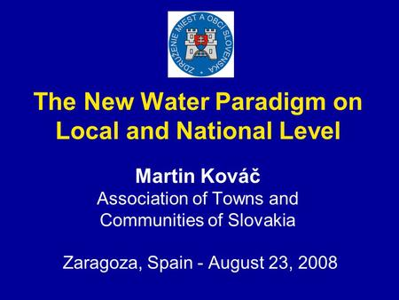 The New Water Paradigm on Local and National Level Martin Kováč Association of Towns and Communities of Slovakia Zaragoza, Spain - August 23, 2008.