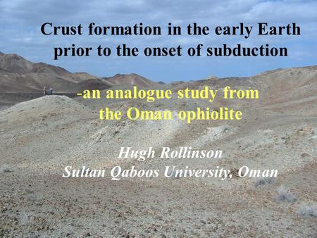 Crust formation in the early Earth prior to the onset of subduction -an analogue study from the Oman ophiolite Hugh Rollinson Sultan Qaboos University,