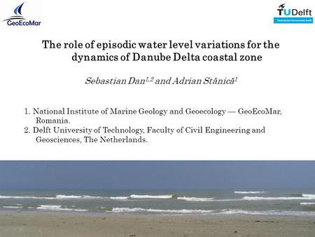 The role of episodic water level variations for the dynamics of Danube Delta coastal zone Sebastian Dan 1,2 and Adrian Stănică 1 1. National Institute.