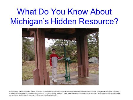 What Do You Know About Michigans Hidden Resource? All photos by Joan Schumaker Chadde, Western Upper Peninsula Center for Science, Mathematics and Environmental.