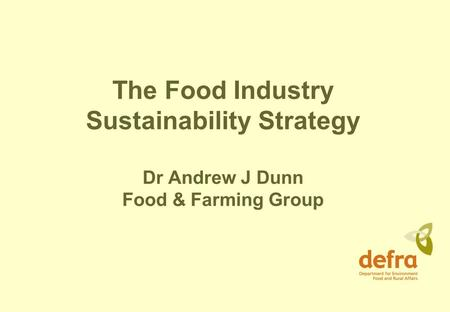 The Food Industry Sustainability Strategy Dr Andrew J Dunn Food & Farming Group.