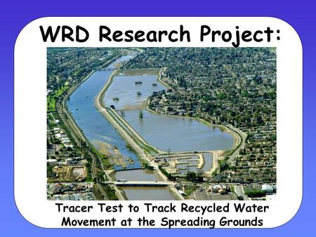 WRD Research Project: Tracer Test to Track Recycled Water Movement at the Spreading Grounds.